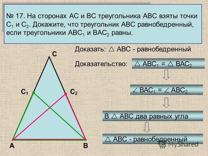 17. На сторонах АС и ВС треугольника АВС взяты точки С 1 и С 2. Докажите, что треугольник АВС равнобедренный, если треугольники АВС 1 и ВАС 2 равны. АВ С С2С2 С1С1 АВС 1 = ВАС 2 Доказать: АВС - равнобедренный Доказательство: ВАС 1 = АВС 2 В АВС два р