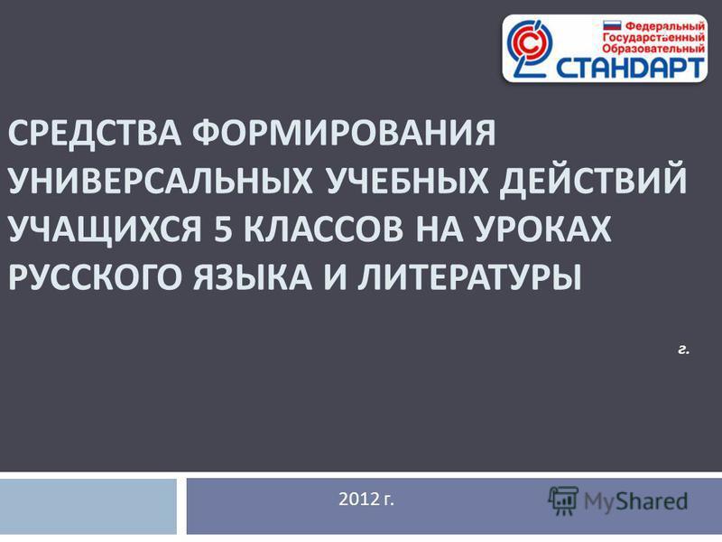 СРЕДСТВА ФОРМИРОВАНИЯ УНИВЕРСАЛЬНЫХ УЧЕБНЫХ ДЕЙСТВИЙ УЧАЩИХСЯ 5 КЛАССОВ НА УРОКАХ РУССКОГО ЯЗЫКА И ЛИТЕРАТУРЫ 2012 г. г. 1