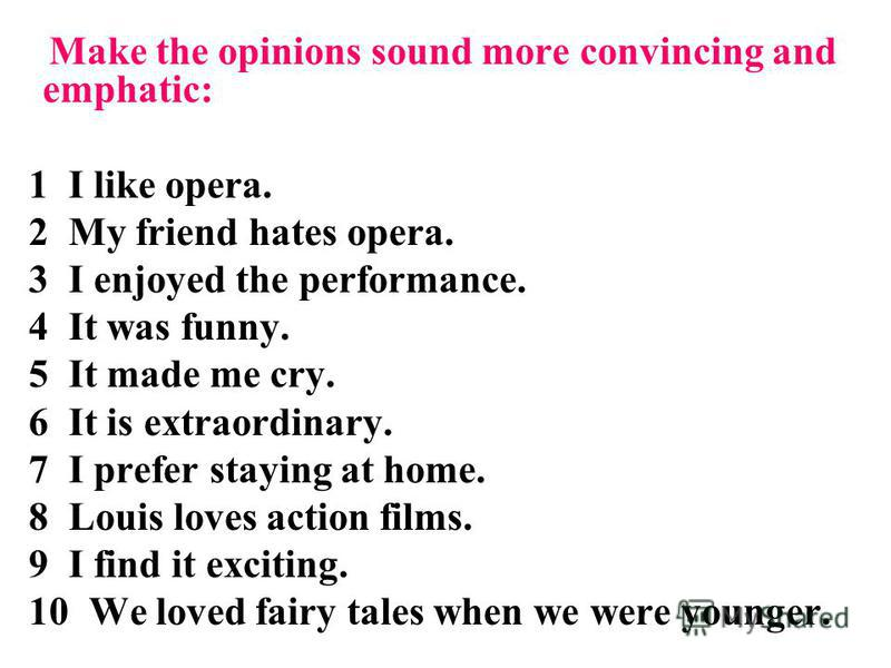 Make the opinions sound more convincing and emphatic: 1 I like opera. 2 My friend hates opera. 3 I enjoyed the performance. 4 It was funny. 5 It made me cry. 6 It is extraordinary. 7 I prefer staying at home. 8 Louis loves action films. 9 I find it e