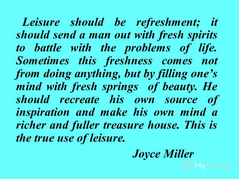 Leisure should be refreshment; it should send a man out with fresh spirits to battle with the problems of life. Sometimes this freshness comes not from doing anything, but by filling ones mind with fresh springs of beauty. He should recreate his own