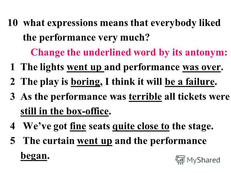 10 what expressions means that everybody liked the performance very much? Change the underlined word by its antonym: 1 The lights went up and performance was over. 2 The play is boring, I think it will be a failure. 3 As the performance was terrible