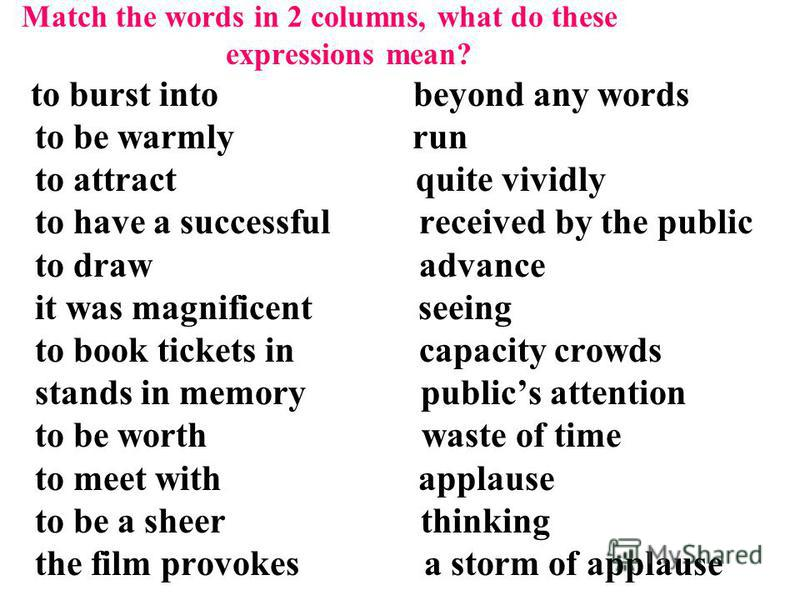 Match the words in 2 columns, what do these expressions mean? to burst into beyond any words to be warmly run to attract quite vividly to have a successful received by the public to draw advance it was magnificent seeing to book tickets in capacity c