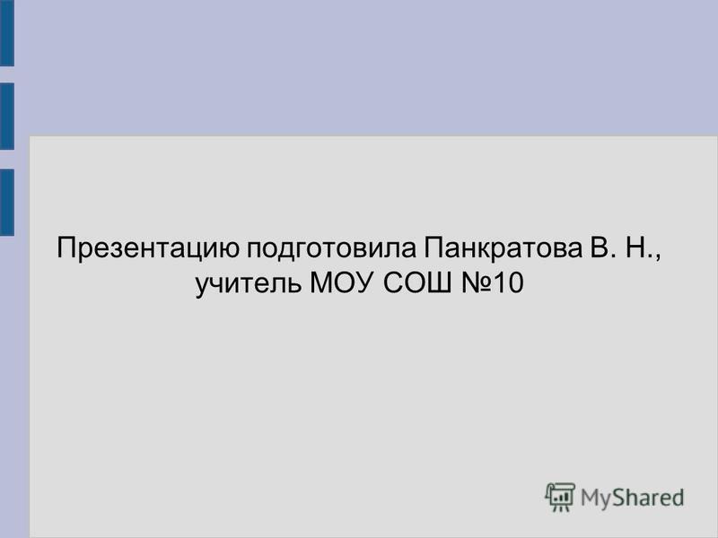 Презентацию подготовила Панкратова В. Н., учитель МОУ СОШ 10