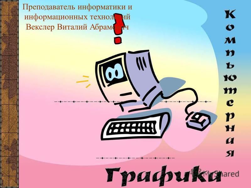 Преподаватель информатики и информационных технологий Векслер Виталий Абрамович