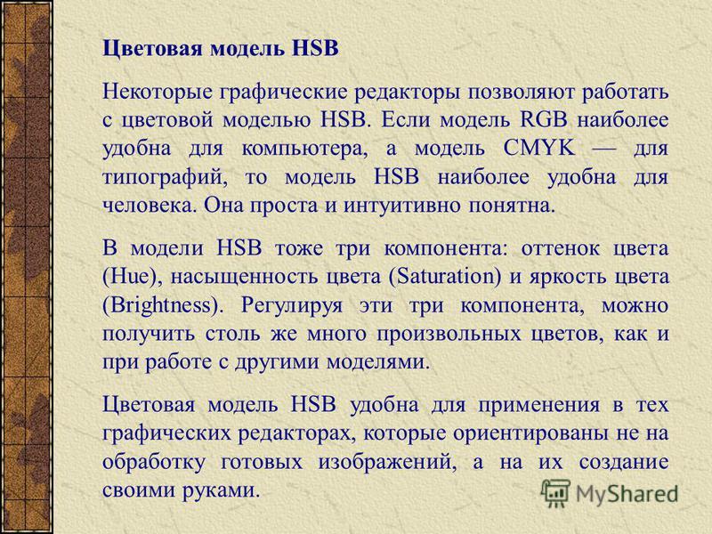 Цветовая модель HSB Некоторые графические редакторы позволяют работать с цветовой моделью HSB. Если модель RGB наиболее удобна для компьютера, а модель CMYK для типографий, то модель HSB наиболее удобна для человека. Она проста и интуитивно понятна.