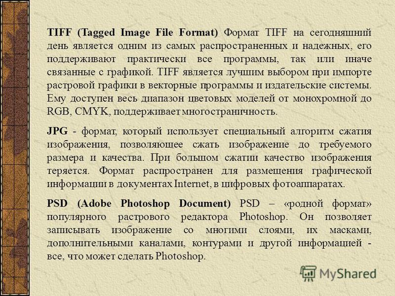 TIFF (Tagged Image File Format) Формат TIFF на сегодняшний день является одним из самых распространенных и надежных, его поддерживают практически все программы, так или иначе связанные с графикой. TIFF является лучшим выбором при импорте растровой гр