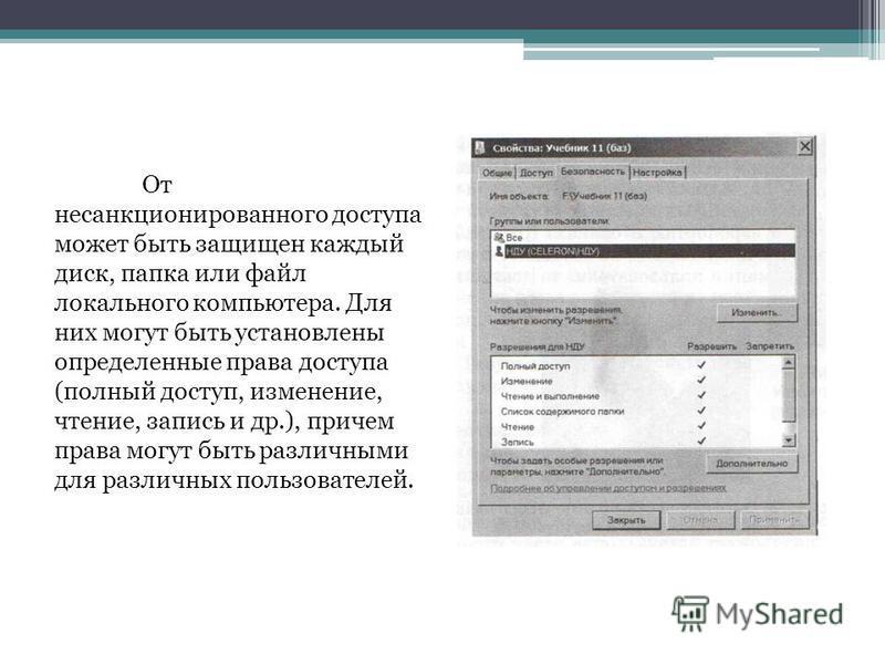 От несанкционированного доступа может быть защищен каждый диск, папка или файл локального компьютера. Для них могут быть установлены определенные права доступа (полный доступ, изменение, чтение, запись и др.), причем права могут быть различными для р