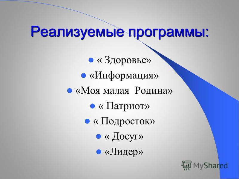 Реализуемые программы: « Здоровье» «Информация» «Моя малая Родина» « Патриот» « Подросток» « Досуг» «Лидер»