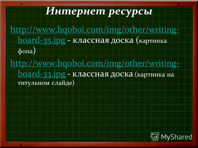 Интернет ресурсы http://www.hqoboi.com/img/other/writing- board-35.jpghttp://www.hqoboi.com/img/other/writing- board-35. jpg - классная доска ( картинка фона ) http://www.hqoboi.com/img/other/writing- board-33.jpghttp://www.hqoboi.com/img/other/writi