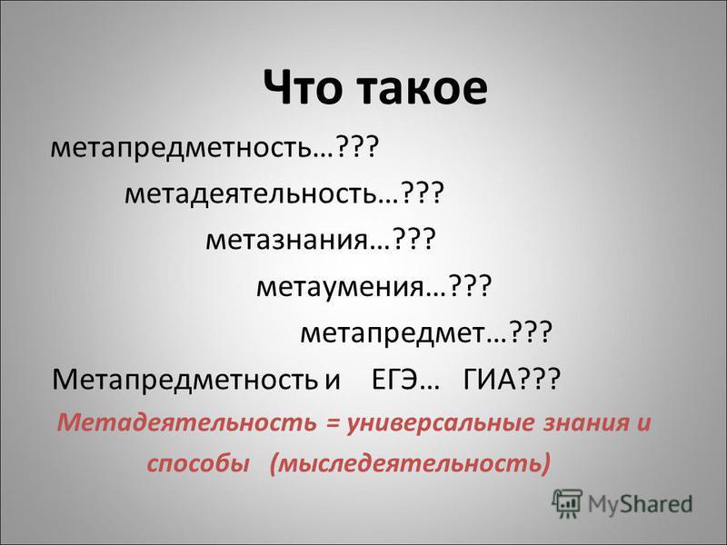 Что такое метапредметность…??? мета деятельность…??? метазнания…??? мета умения…??? метапредмет…??? Метапредметность и ЕГЭ… ГИА??? Метадеятельность = универсальные знания и способы (мыследеятельность)
