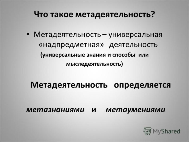 Что такое мета деятельность? Метадеятельность – универсальная «надпредметная» деятельность (универсальные знания и способы или мыследеятельность) Метадеятельность определяется метазнаниями и мета умениями
