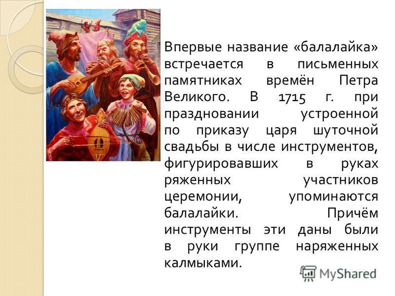 Впервые название « балалайка » встречается в письменных памятниках времён Петра Великого. В 1715 г. при праздновании устроенной по приказу царя шуточной свадьбы в числе инструментов, фигурировавших в руках ряженных участников церемонии, упоминаются б