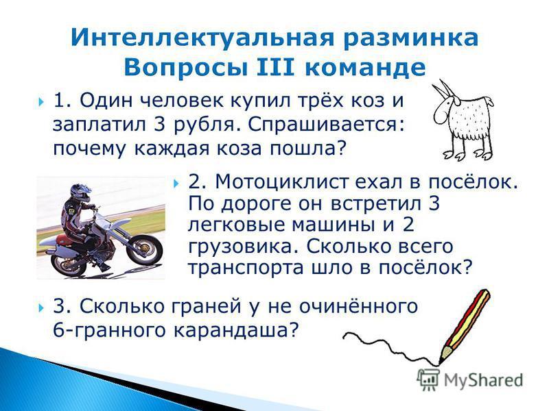 1. Один человек купил трёх коз и заплатил 3 рубля. Спрашивается: почему каждая коза пошла? 2. Мотоциклист ехал в посёлок. По дороге он встретил 3 легковые машины и 2 грузовика. Сколько всего транспорта шло в посёлок? 3. Сколько граней у не очинённого