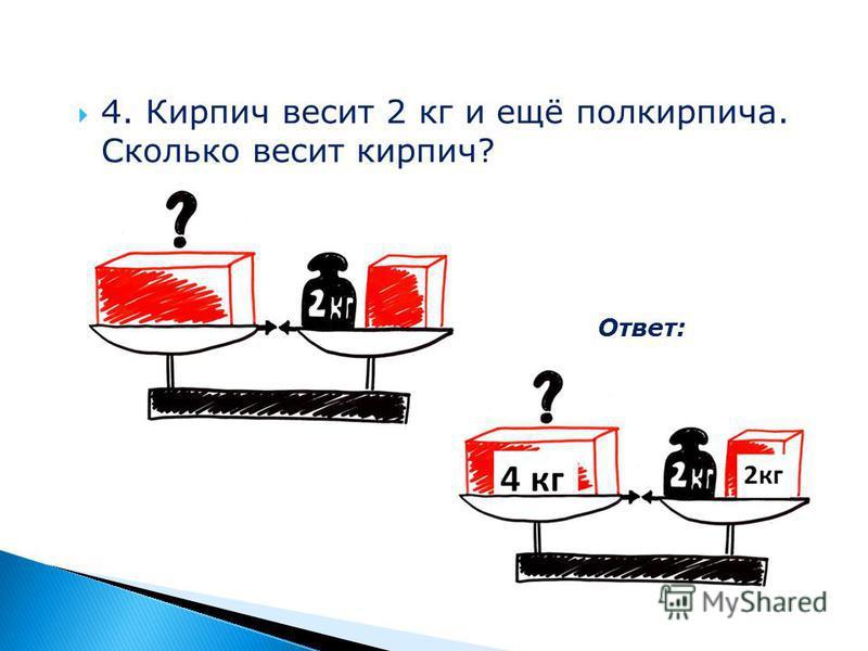 4. Кирпич весит 2 кг и ещё полкирпича. Сколько весит кирпич? Ответ: