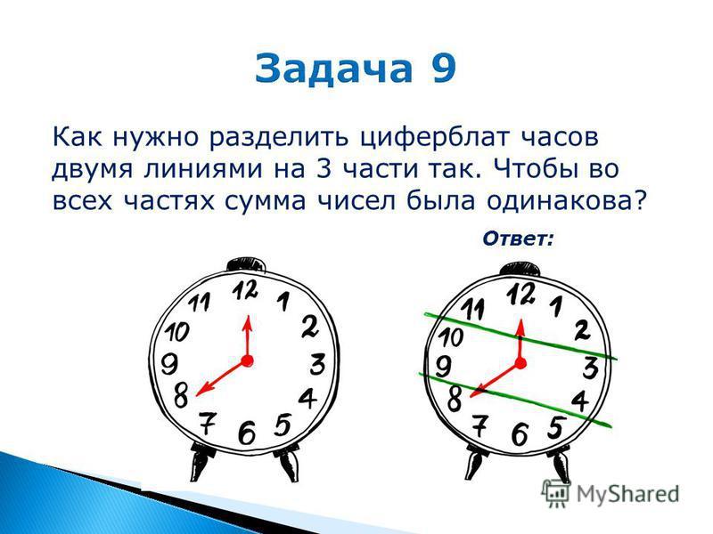 Как нужно разделить циферблат часов двумя линиями на 3 части так. Чтобы во всех частях сумма чисел была одинакова? Ответ: