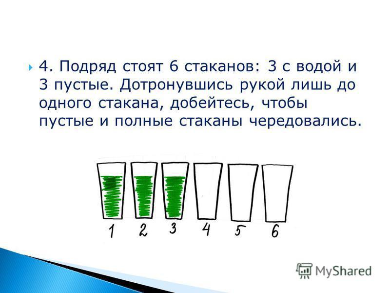 4. Подряд стоят 6 стаканов: 3 с водой и 3 пустые. Дотронувшись рукой лишь до одного стакана, добейтесь, чтобы пустые и полные стаканы чередовались.