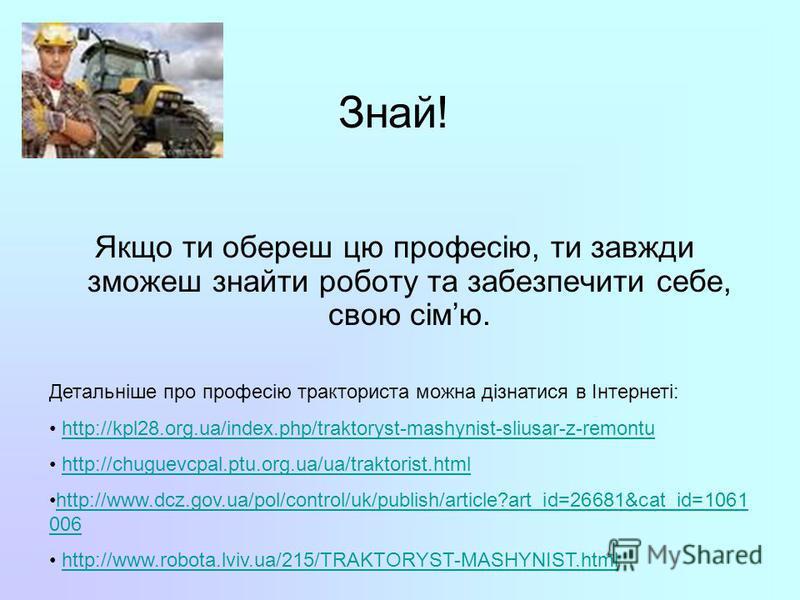 Знай! Якщо ти обереш цю професію, ти завжди зможеш знайти роботу та забезпечити себе, свою сімю. Детальніше про професію тракториста можна дізнатися в Інтернеті: http://kpl28.org.ua/index.php/traktoryst-mashynist-sliusar-z-remontu http://chuguevcpal.