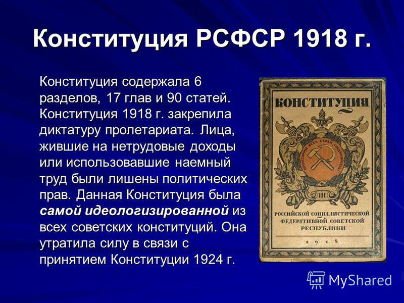 Конституция РСФСР 1918 г. Конституция содержала 6 разделов, 17 глав и 90 статей. Конституция 1918 г. закрепила диктатуру пролетариата. Лица, жившие на нетрудовые доходы или использовавшие наемный труд были лишены политических прав. Данная Конституция