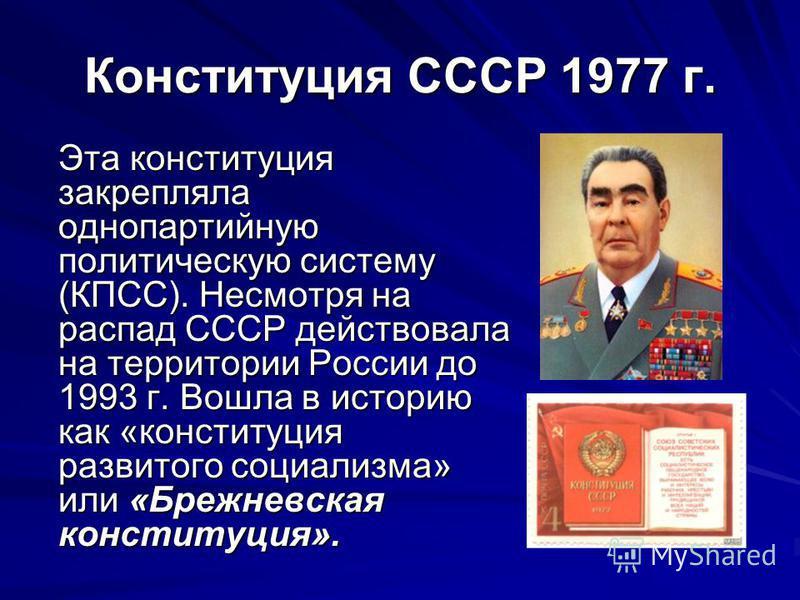 Конституция СССР 1977 г. Эта конституция закрепляла однопартийную политическую систему (КПСС). Несмотря на распад СССР действовала на территории России до 1993 г. Вошла в историю как «конституция развитого социализма» или «Брежневская конституция».