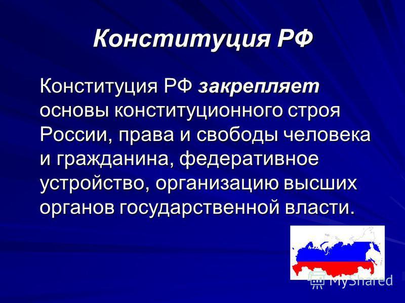 Конституция РФ Конституция РФ закрепляет основы конституционного строя России, права и свободы человека и гражданина, федеративное устройство, организацию высших органов государственной власти.