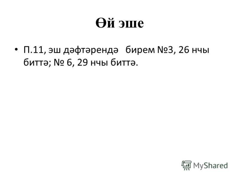 Өй эше П.11, эш дәфтәрендә бирем 3, 26 нчы биттә; 6, 29 нчы биттә.