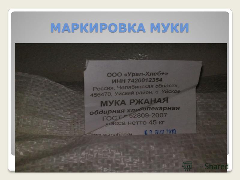 МАРКИРОВКА МУКИ Мешки и пакеты маркируют. На маркировке указывают: название предприятия- изготовителя; местонахождения предприятия; название продукта; вид,сорт; массу нетто; дату выработки; номер стандарта.