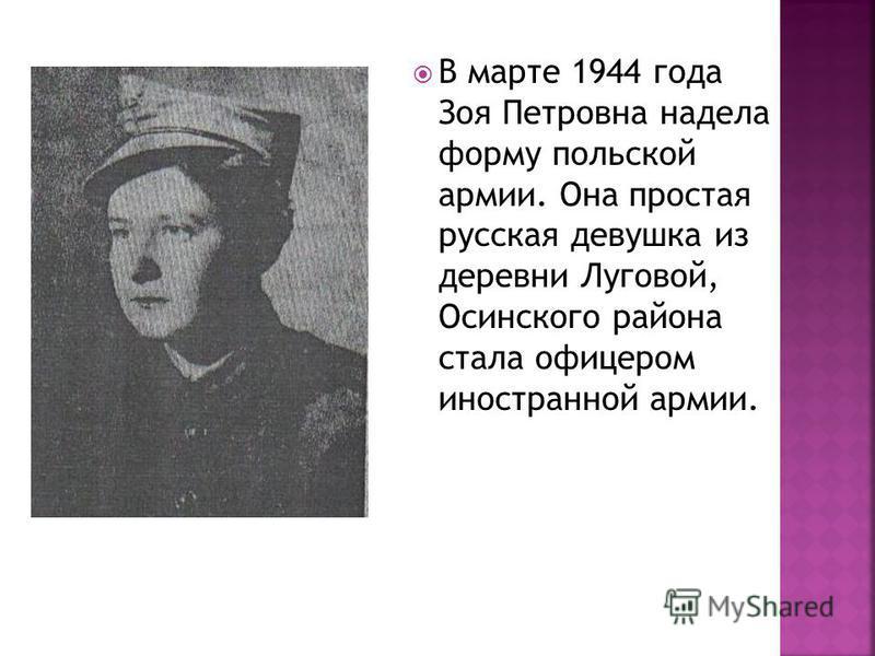 В марте 1944 года Зоя Петровна надела форму польской армии. Она простая русская девушка из деревни Луговой, Осинского района стала офицером иностранной армии.