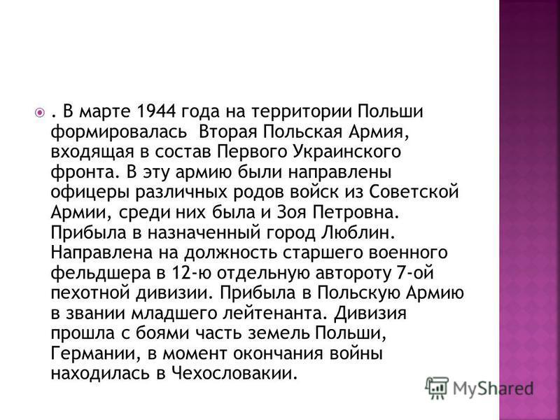 . В марте 1944 года на территории Польши формировалась Вторая Польская Армия, входящая в состав Первого Украинского фронта. В эту армию были направлены офицеры различных родов войск из Советской Армии, среди них была и Зоя Петровна. Прибыла в назначе