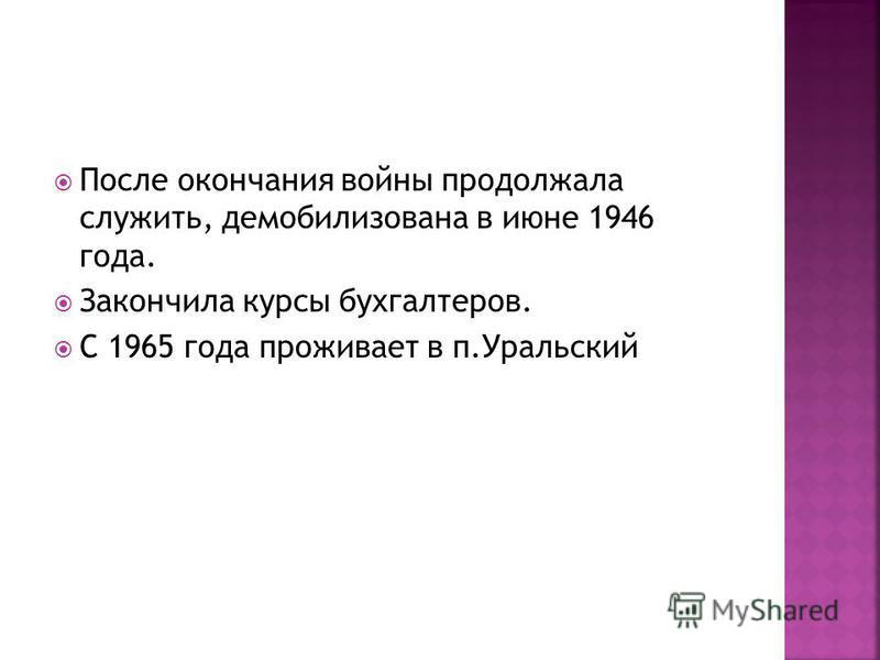 После окончания войны продолжала служить, демобилизована в июне 1946 года. Закончила курсы бухгалтеров. С 1965 года проживает в п.Уральский