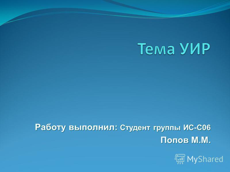Работу выполнил: Студент группы ИС-С06 Попов М.М. Попов М.М.