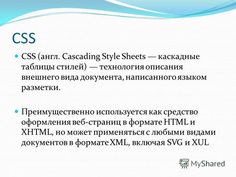 CSS CSS (англ. Cascading Style Sheets каскадные таблицы стилей) технология описания внешнего вида документа, написанного языком разметки. Преимущественно используется как средство оформления веб-страниц в формате HTML и XHTML, но может применяться с