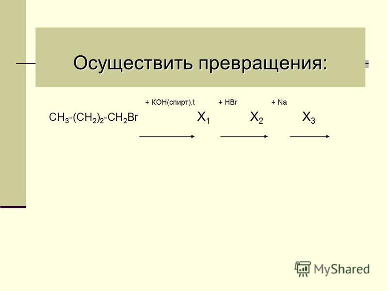 Осуществить превращения: + КОН(спирт),t + НBr + Na СН 3 -(СН 2 ) 2 -СН 2 Br Х 1 Х 2 Х 3