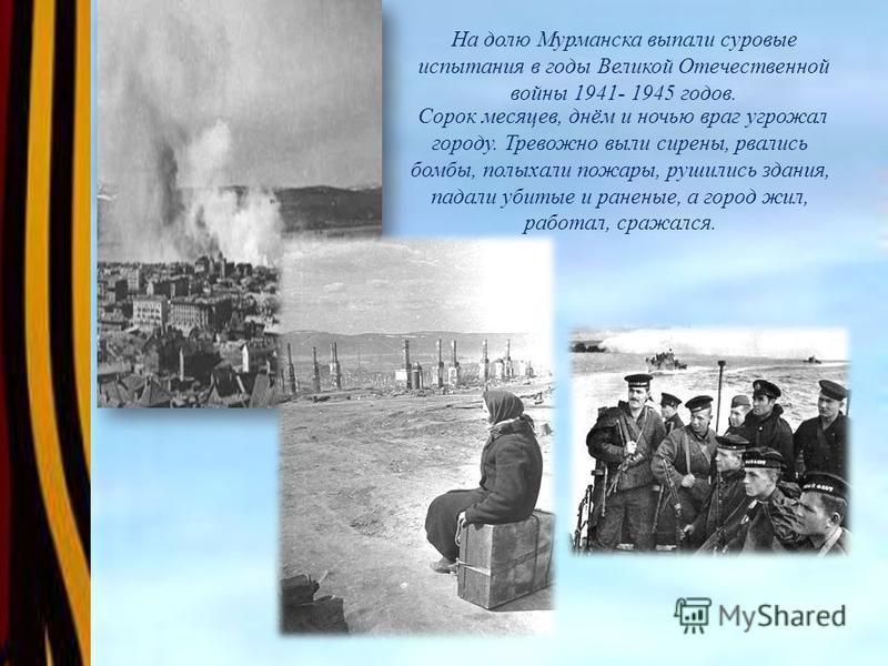 На долю Мурманска выпали суровые испытания в годы Великой Отечественной войны 1941- 1945 годов.