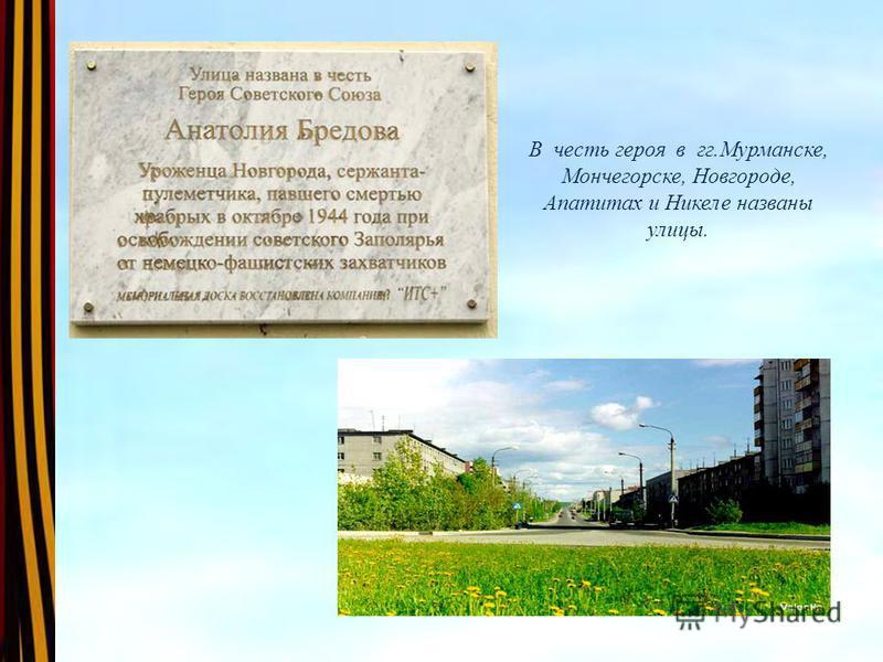 В честь героя в гг.Мурманске, Мончегорске, Новгороде, Апатитах и Никеле названы улицы.
