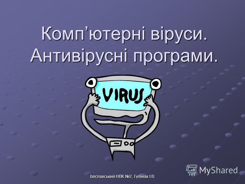 Ізяславський НВК 2, Гульчак І.В. Компютерні віруси. Антивірусні програми.