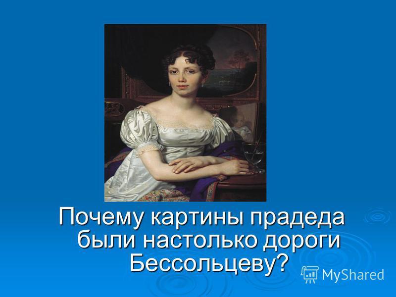 6 вопрос: Почему картины прадеда были настолько дороги Бессольцеву?