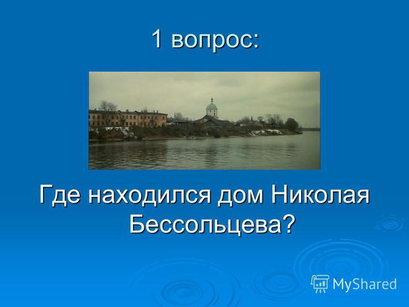 1 вопрос: Где находился дом Николая Бессольцева?