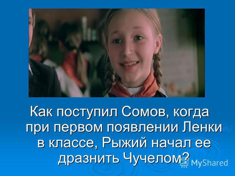 10 вопрос: Как поступил Сомов, когда при первом появлении Ленки в классе, Рыжий начал ее дразнить Чучелом?