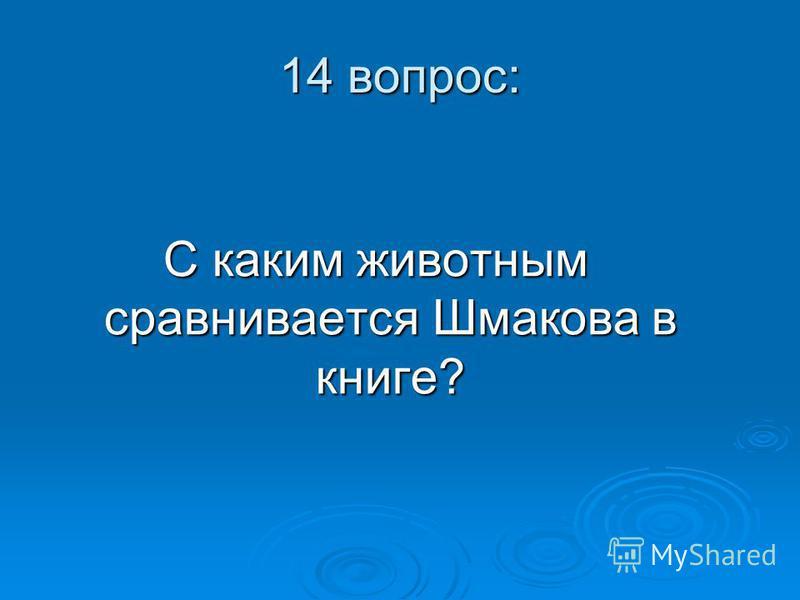 14 вопрос: С каким животным сравнивается Шмакова в книге?