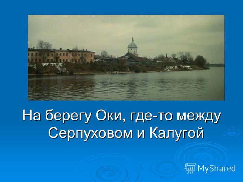 Ответ На берегу Оки, где-то между Серпуховом и Калугой