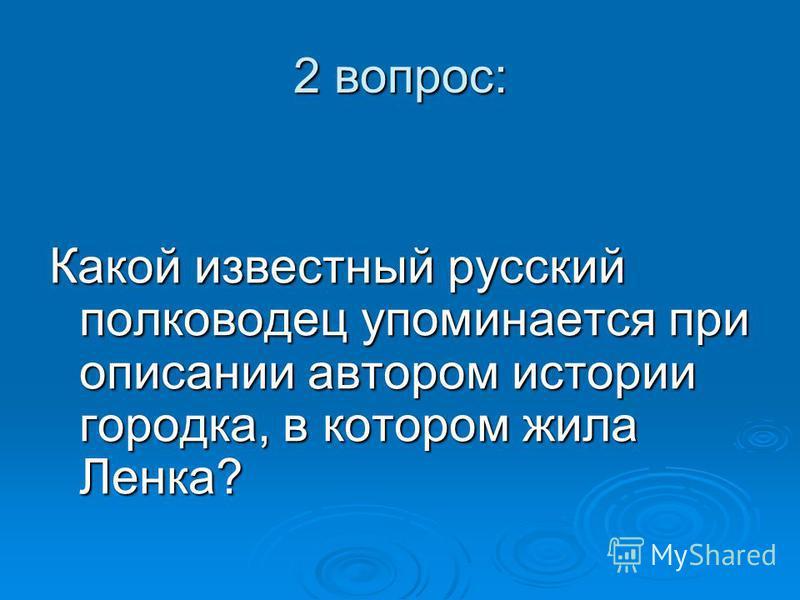 2 вопрос: Какой известный русский полководец упоминается при описании автором истории городка, в котором жила Ленка?