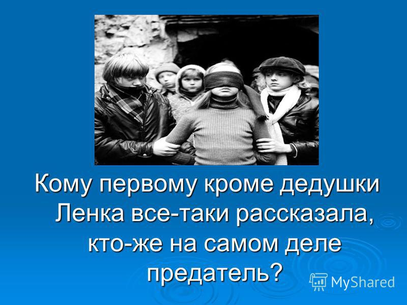 21 вопрос: Кому первому кроме дедушки Ленка все-таки рассказала, кто-же на самом деле предатель?