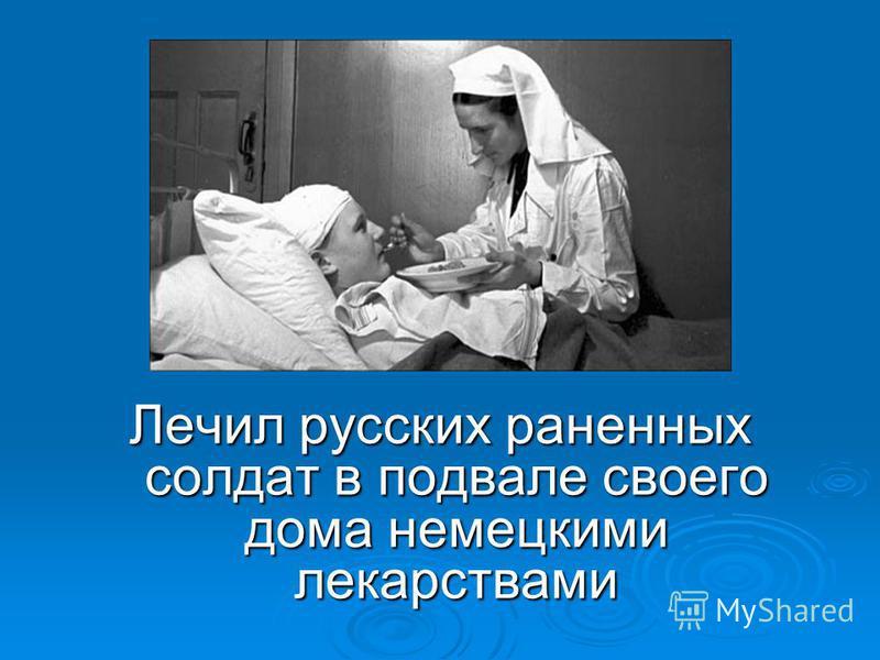 Ответ Лечил русских раненных солдат в подвале своего дома немецкими лекарствами