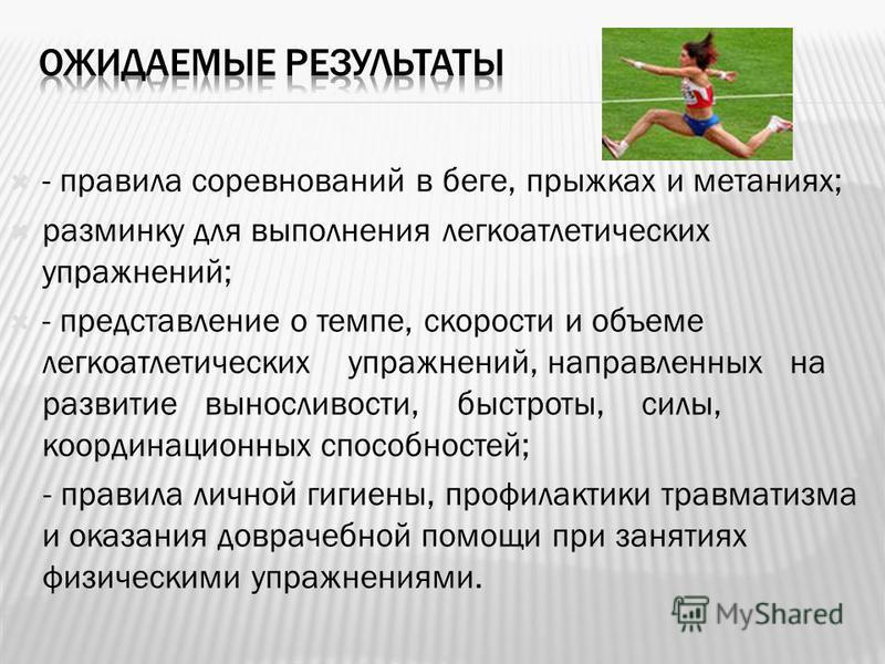 - правила соревнований в беге, прыжках и метаниях; разминку для выполнения легкоатлетических упражнений; - представление о темпе, скорости и объеме легкоатлетических упражнений, направленных на развитие выносливости, быстроты, силы, координационных с
