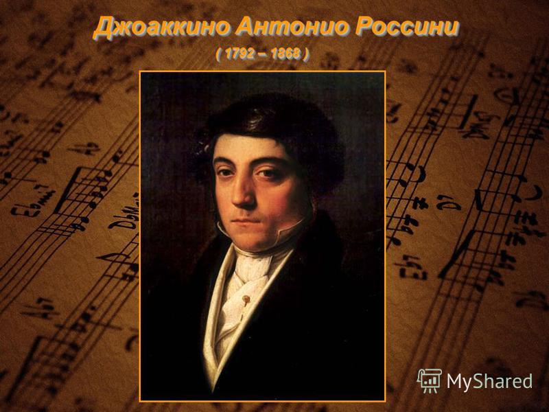 Джоаккино Антонио Россини ( 1792 – 1868 )