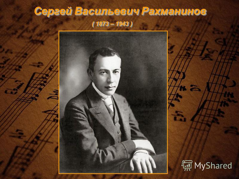 Сергей Васильевич Рахманинов ( 1873 – 1943 )
