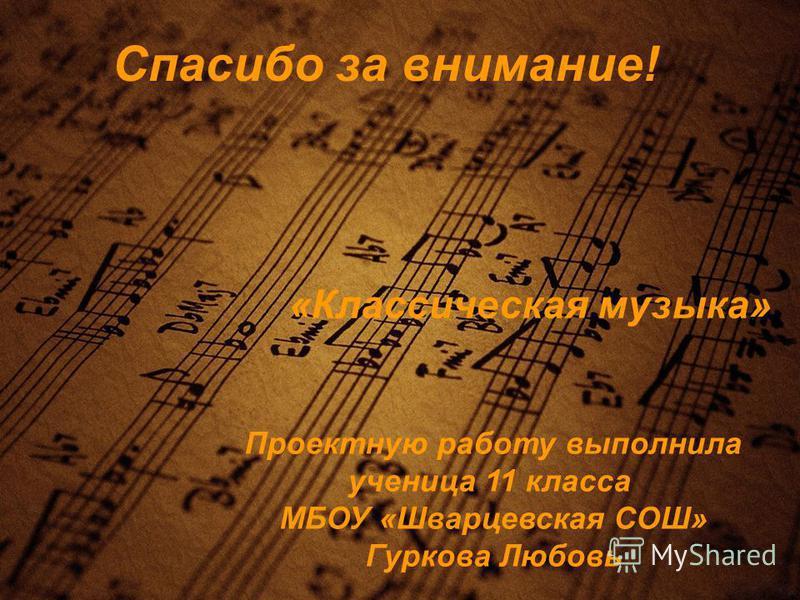 Спасибо за внимание! Проектную работу выполнила ученица 11 класса МБОУ «Шварцевская СОШ» Гуркова Любовь «Классическая музыка»