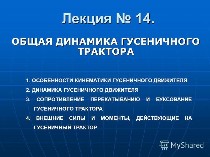 Лекция 14. ОБЩАЯ ДИНАМИКА ГУСЕНИЧНОГО ТРАКТОРА 1. ОСОБЕННОСТИ КИНЕМАТИКИ ГУСЕНИЧНОГО ДВИЖИТЕЛЯ 2. ДИНАМИКА ГУСЕНИЧНОГО ДВИЖИТЕЛЯ 3. СОПРОТИВЛЕНИЕ ПЕРЕКАТЫВАНИЮ И БУКСОВАНИЕ ГУСЕНИЧНОГО ТРАКТОРА 4. ВНЕШНИЕ СИЛЫ И МОМЕНТЫ, ДЕЙСТВУЮЩИЕ НА ГУСЕНИЧНЫЙ ТРА