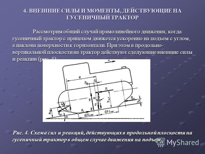 4. ВНЕШНИЕ СИЛЫ И МОМЕНТЫ, ДЕЙСТВУЮЩИЕ НА ГУСЕНИЧНЫЙ ТРАКТОР Рассмотрим общий случай прямолинейного движения, когда гусеничный трактор с прицепом движется ускоренно на подъем с углом, а наклона поверхности к горизонтали. При этом в продольно- вертика