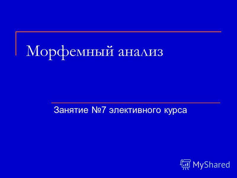 Морфемный анализ Занятие 7 элективного курса